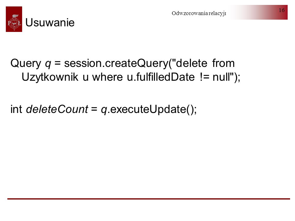 Usuwanie Query q = session.createQuery( delete from Uzytkownik u where u.fulfilledDate != null ); int deleteCount = q.executeUpdate();