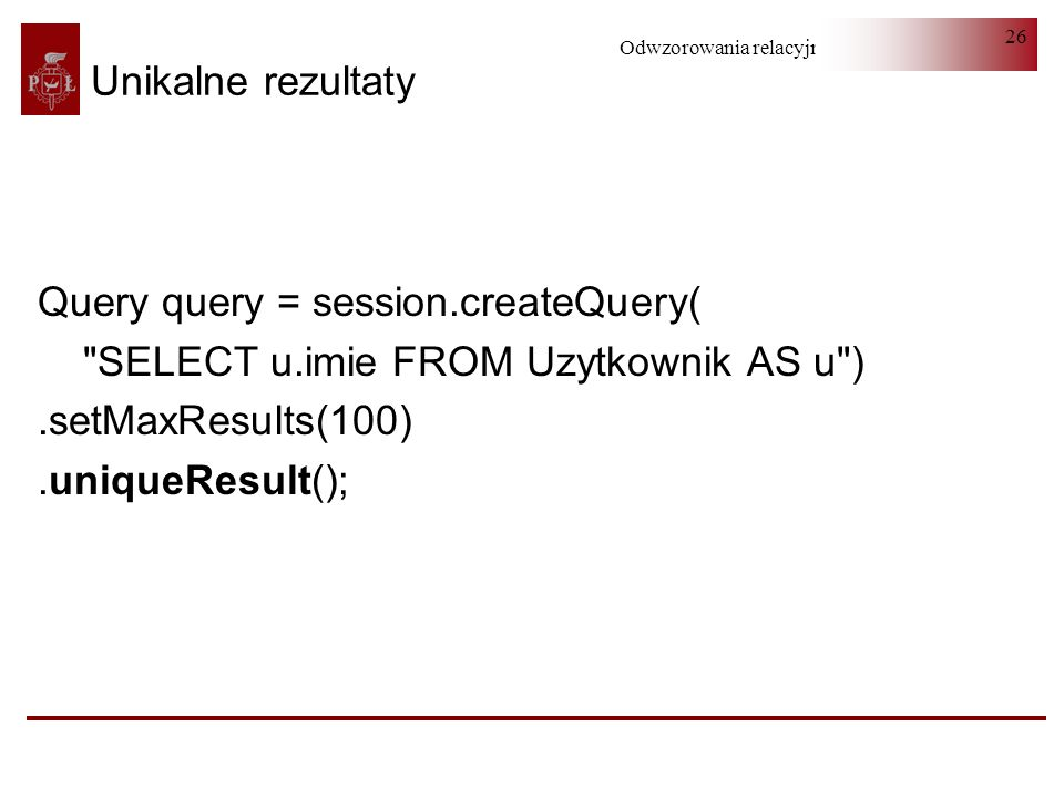 Unikalne rezultaty Query query = session.createQuery( SELECT u.imie FROM Uzytkownik AS u ) .setMaxResults(100)