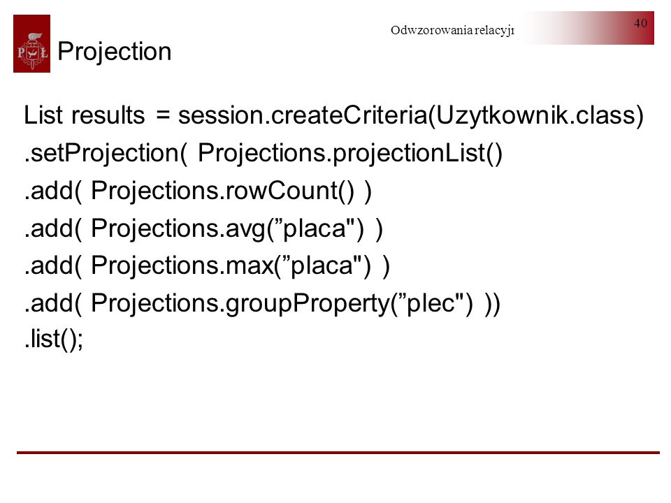 Projection List results = session.createCriteria(Uzytkownik.class) .setProjection( Projections.projectionList()