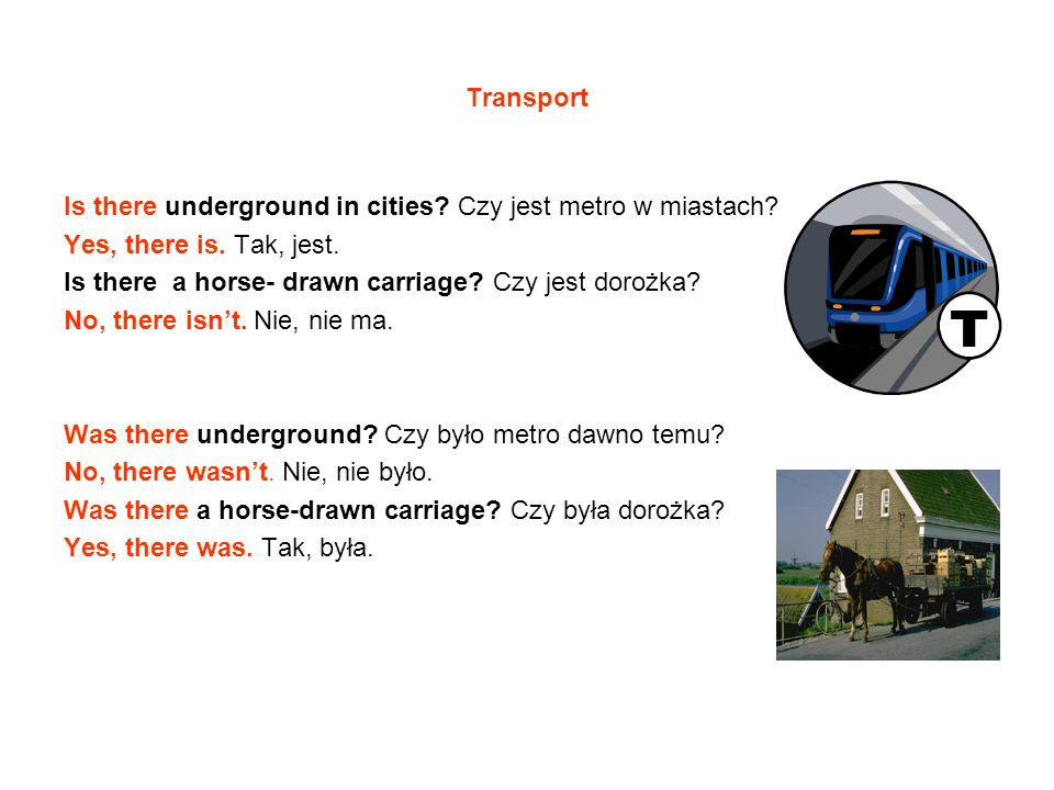 Transport Is there underground in cities Czy jest metro w miastach Yes, there is. Tak, jest. Is there a horse- drawn carriage Czy jest dorożka