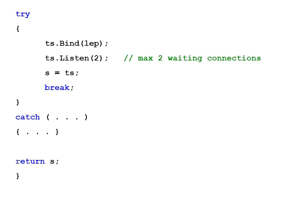 try { ts.Bind(lep); ts.Listen(2); // max 2 waiting connections. s = ts; break; } catch ( )