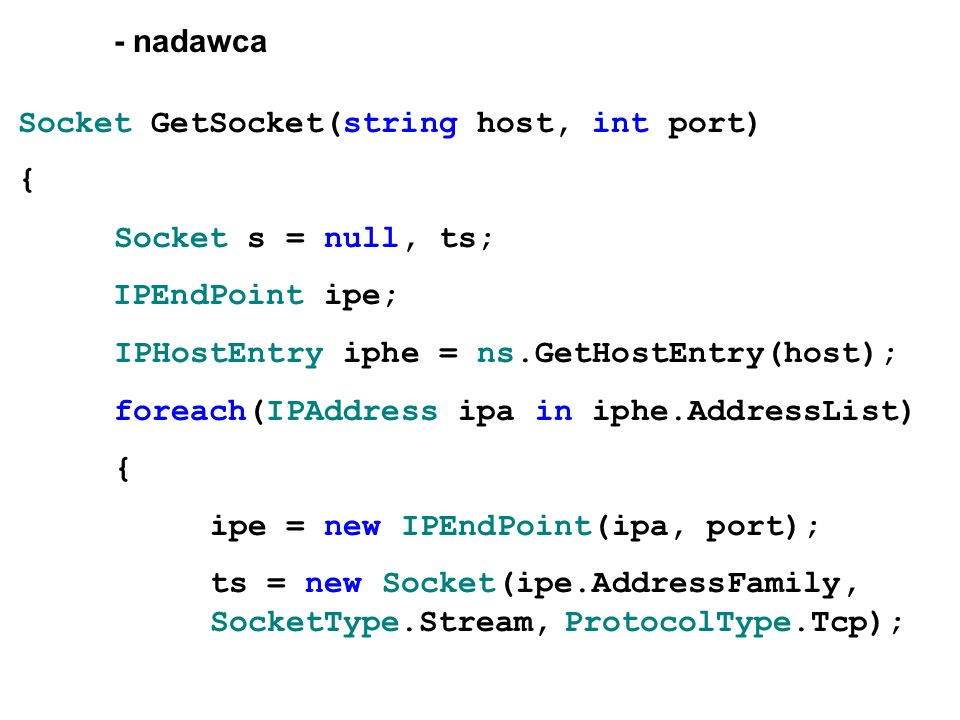 - nadawca Socket GetSocket(string host, int port) { Socket s = null, ts; IPEndPoint ipe; IPHostEntry iphe = ns.GetHostEntry(host);