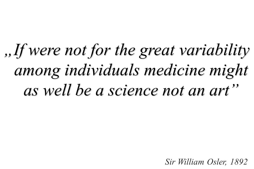 """If were not for the great variability among individuals medicine might as well be a science not an art"