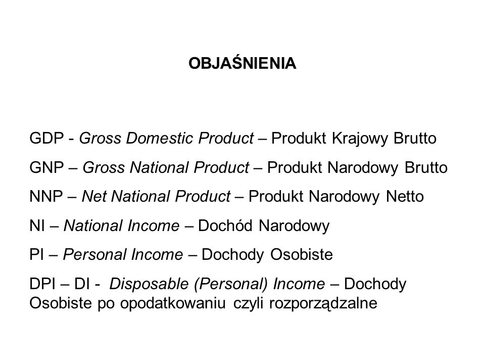 OBJAŚNIENIA GDP - Gross Domestic Product – Produkt Krajowy Brutto. GNP – Gross National Product – Produkt Narodowy Brutto.