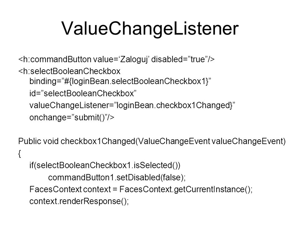 ValueChangeListener <h:commandButton value='Zaloguj' disabled= true /> <h:selectBooleanCheckbox binding= #{loginBean.selectBooleanCheckbox1}