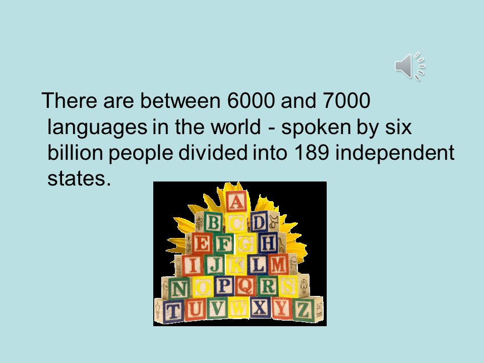 There are between 6000 and 7000 languages in the world - spoken by six billion people divided into 189 independent states.