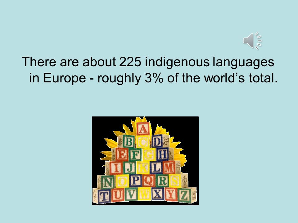 There are about 225 indigenous languages in Europe - roughly 3% of the world's total.