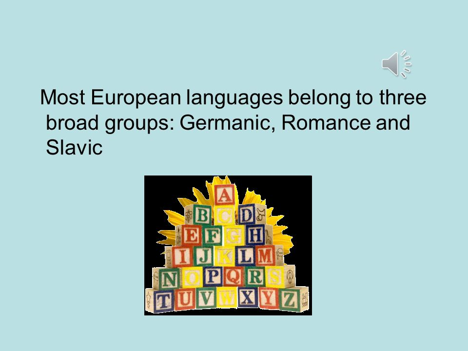 Most European languages belong to three broad groups: Germanic, Romance and Slavic