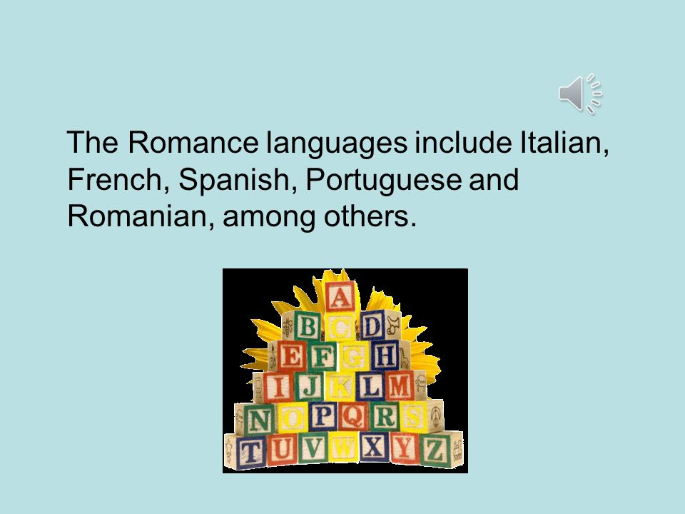 The Romance languages include Italian, French, Spanish, Portuguese and Romanian, among others.