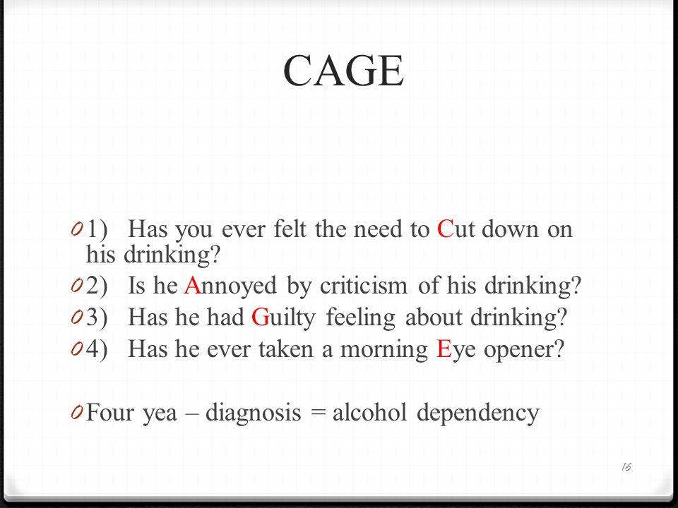 CAGE 1) Has you ever felt the need to Cut down on his drinking