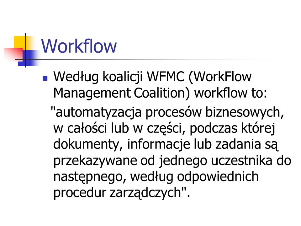 Workflow Według koalicji WFMC (WorkFlow Management Coalition) workflow to: