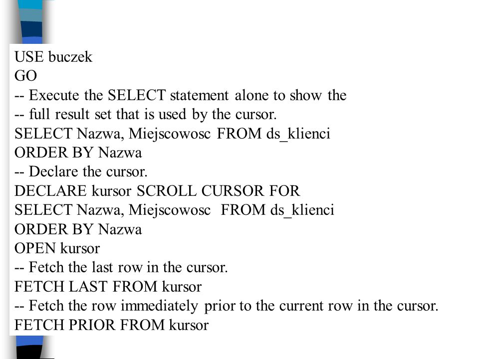 USE buczek GO. -- Execute the SELECT statement alone to show the. -- full result set that is used by the cursor.
