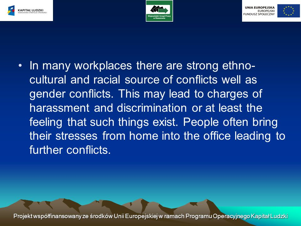 In many workplaces there are strong ethno-cultural and racial source of conflicts well as gender conflicts. This may lead to charges of harassment and discrimination or at least the feeling that such things exist. People often bring their stresses from home into the office leading to further conflicts.