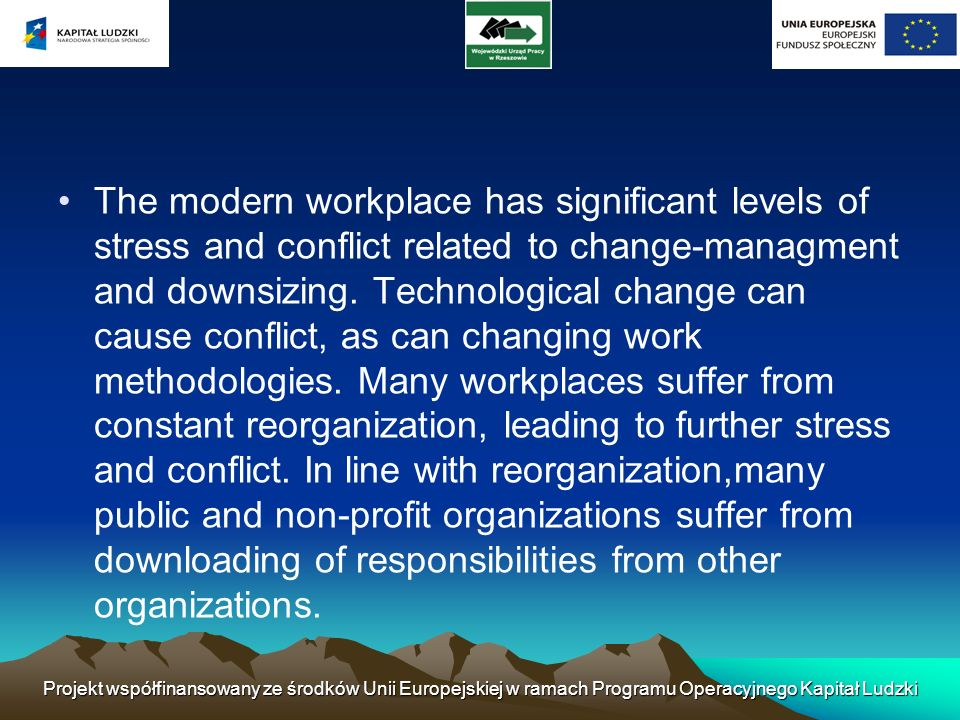 The modern workplace has significant levels of stress and conflict related to change-managment and downsizing. Technological change can cause conflict, as can changing work methodologies. Many workplaces suffer from constant reorganization, leading to further stress and conflict. In line with reorganization,many public and non-profit organizations suffer from downloading of responsibilities from other organizations.
