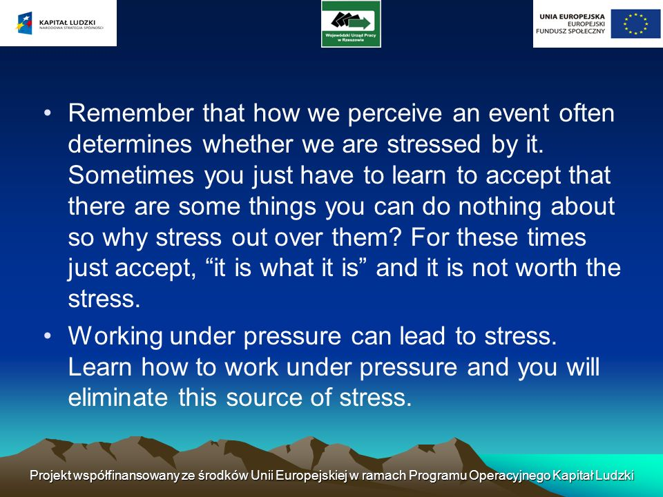 Remember that how we perceive an event often determines whether we are stressed by it. Sometimes you just have to learn to accept that there are some things you can do nothing about so why stress out over them For these times just accept, it is what it is and it is not worth the stress.