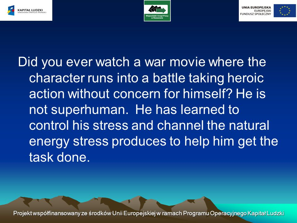Did you ever watch a war movie where the character runs into a battle taking heroic action without concern for himself He is not superhuman. He has learned to control his stress and channel the natural energy stress produces to help him get the task done.