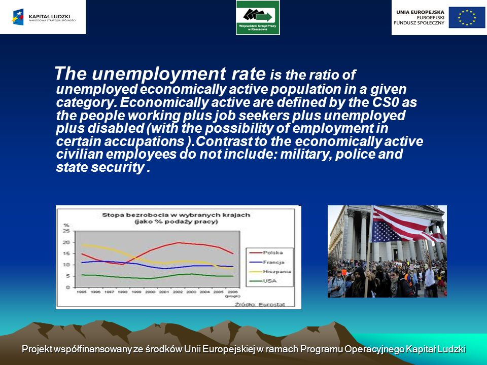 The unemployment rate is the ratio of unemployed economically active population in a given category. Economically active are defined by the CS0 as the people working plus job seekers plus unemployed plus disabled (with the possibility of employment in certain accupations ).Contrast to the economically active civilian employees do not include: military, police and state security .