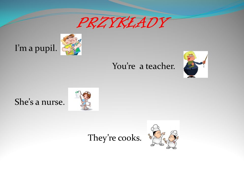 PRZYKŁADY I'm a pupil. You're a teacher. She's a nurse. They're cooks.