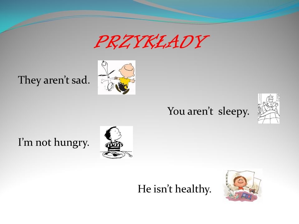 PRZYKŁADY They aren't sad. You aren't sleepy. I'm not hungry. He isn't healthy.