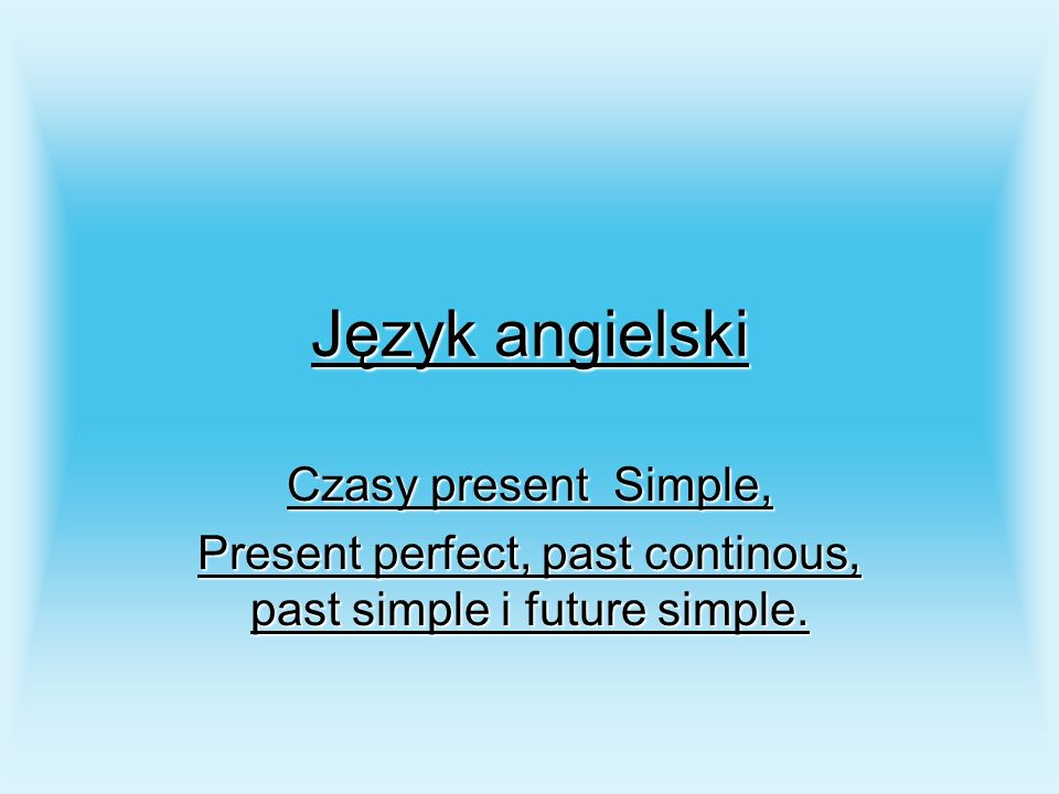 Present perfect, past continous, past simple i future simple.