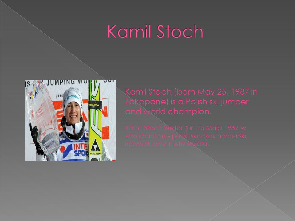 Kamil Stoch Kamil Stoch (born May 25, 1987 in Zakopane) is a Polish ski jumper and world champion.
