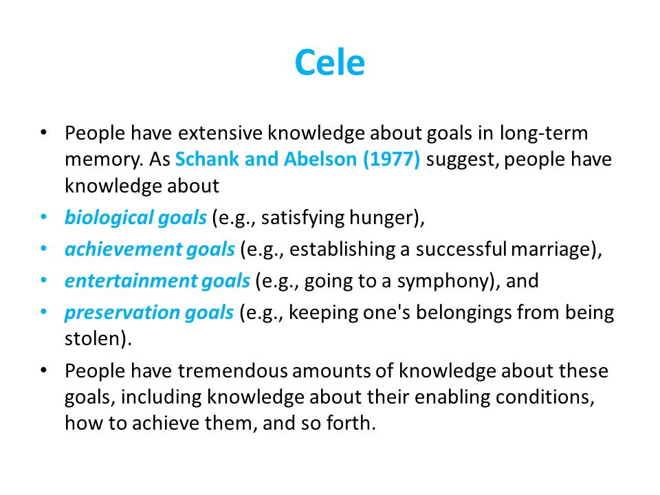 Cele People have extensive knowledge about goals in long-term memory. As Schank and Abelson (1977) suggest, people have knowledge about.