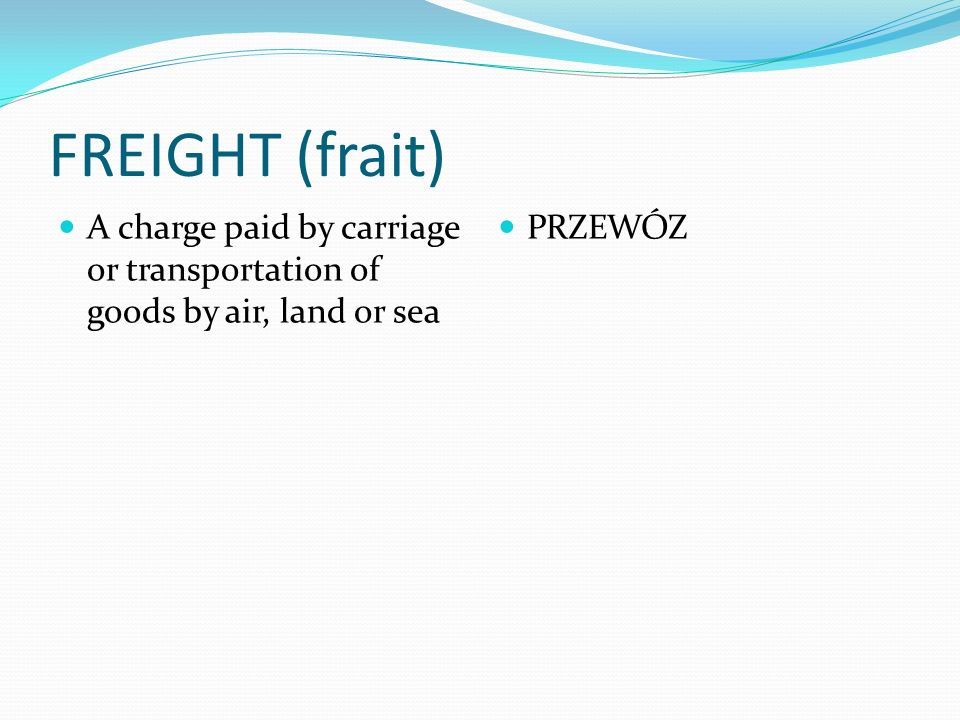 FREIGHT (frait) A charge paid by carriage or transportation of goods by air, land or sea PRZEWÓZ