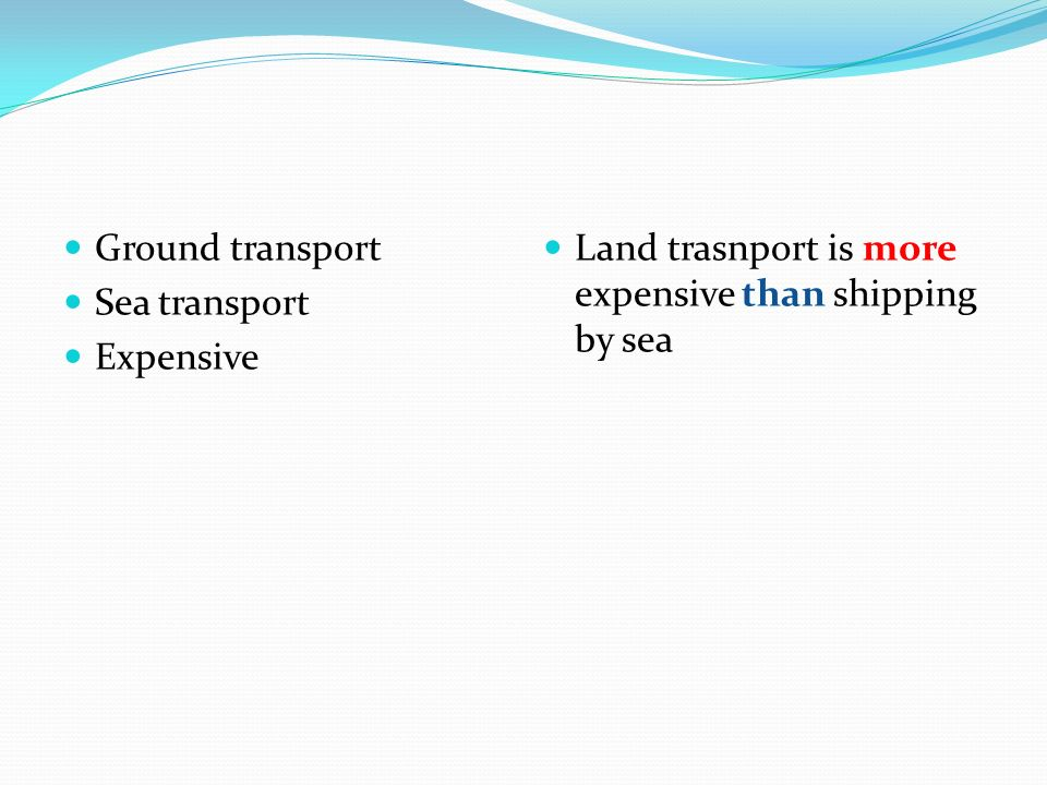 Ground transport Sea transport Expensive Land trasnport is more expensive than shipping by sea