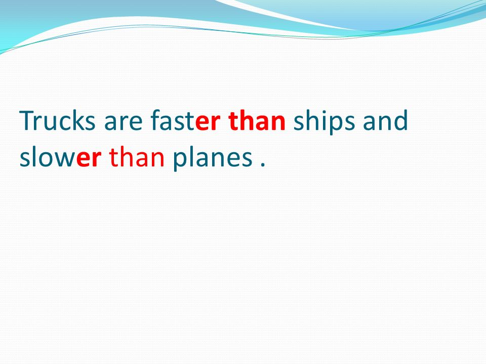 Trucks are faster than ships and slower than planes .