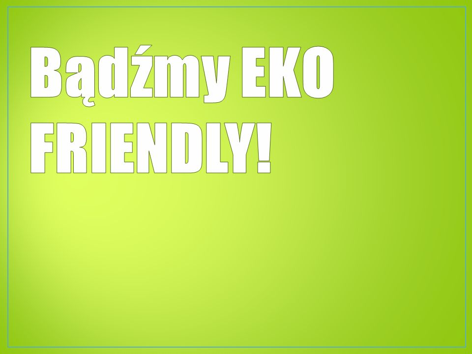 Bądźmy EKO FRIENDLY!
