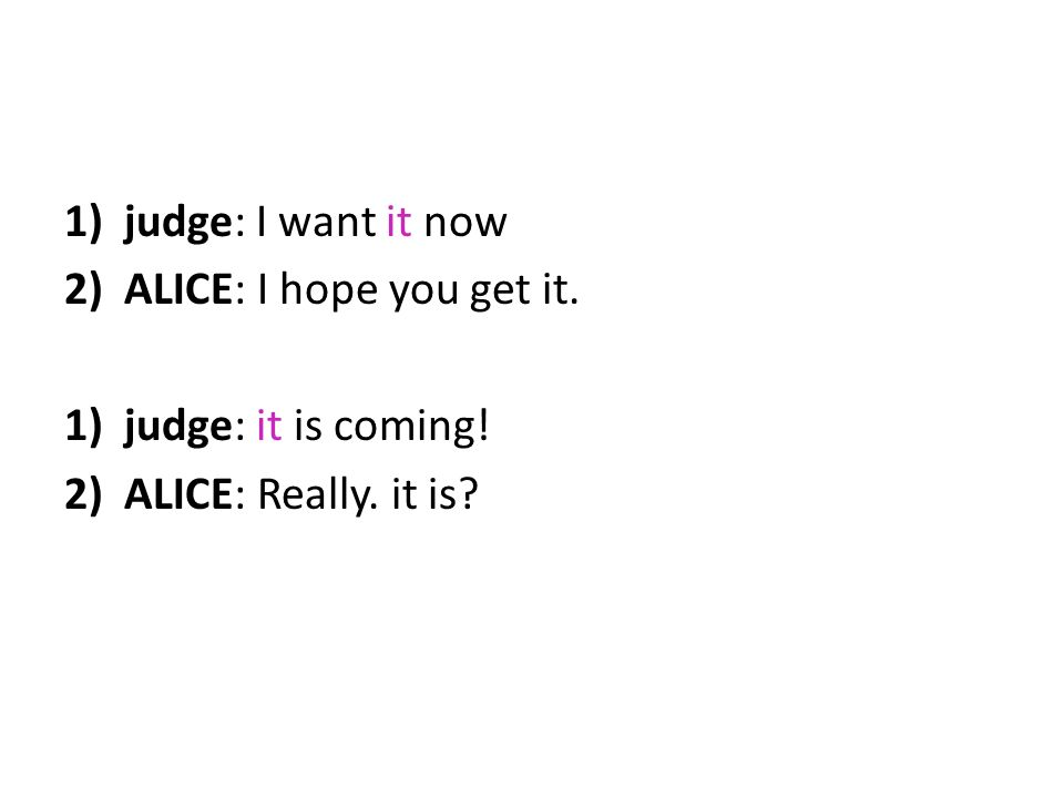 judge: I want it now ALICE: I hope you get it. judge: it is coming! ALICE: Really. it is