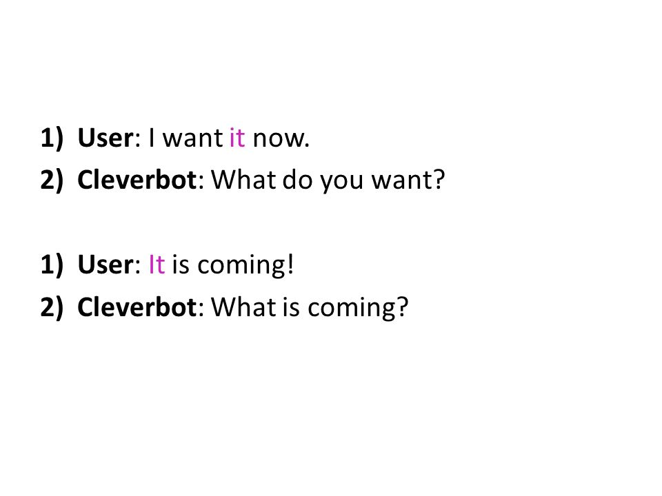 User: I want it now. Cleverbot: What do you want User: It is coming! Cleverbot: What is coming