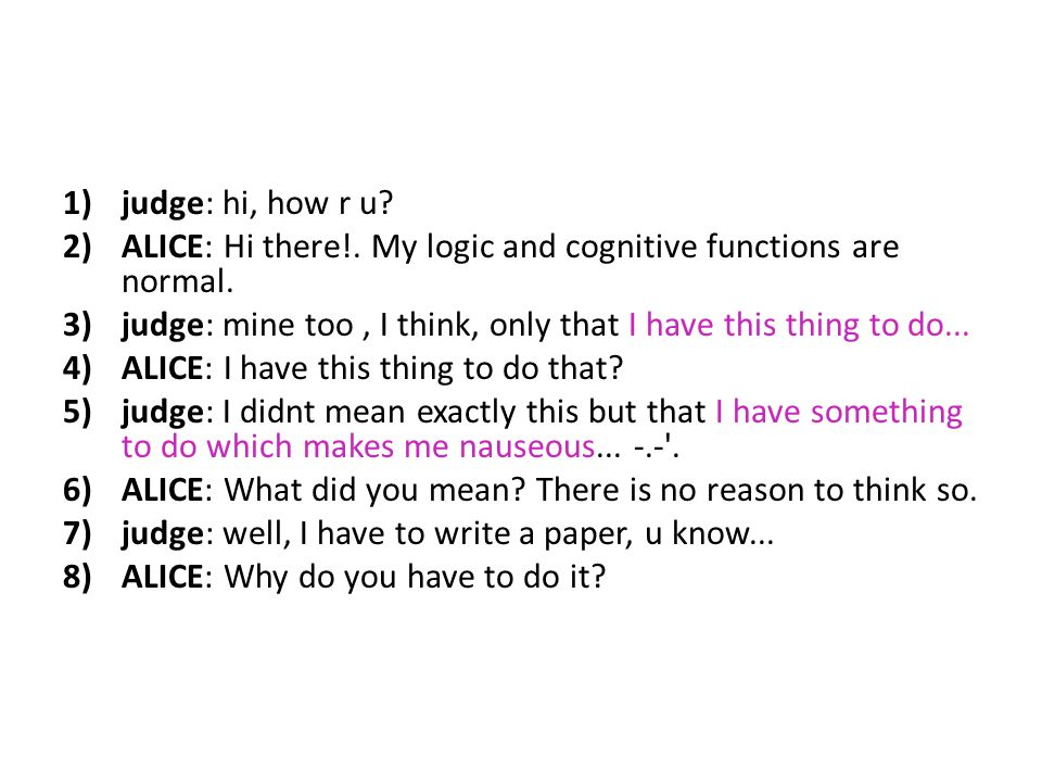 judge: hi, how r u ALICE: Hi there!. My logic and cognitive functions are normal. judge: mine too , I think, only that I have this thing to do...
