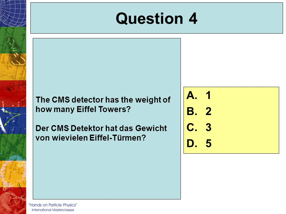 Question 4 The CMS detector has the weight of how many Eiffel Towers Der CMS Detektor hat das Gewicht von wievielen Eiffel-Türmen