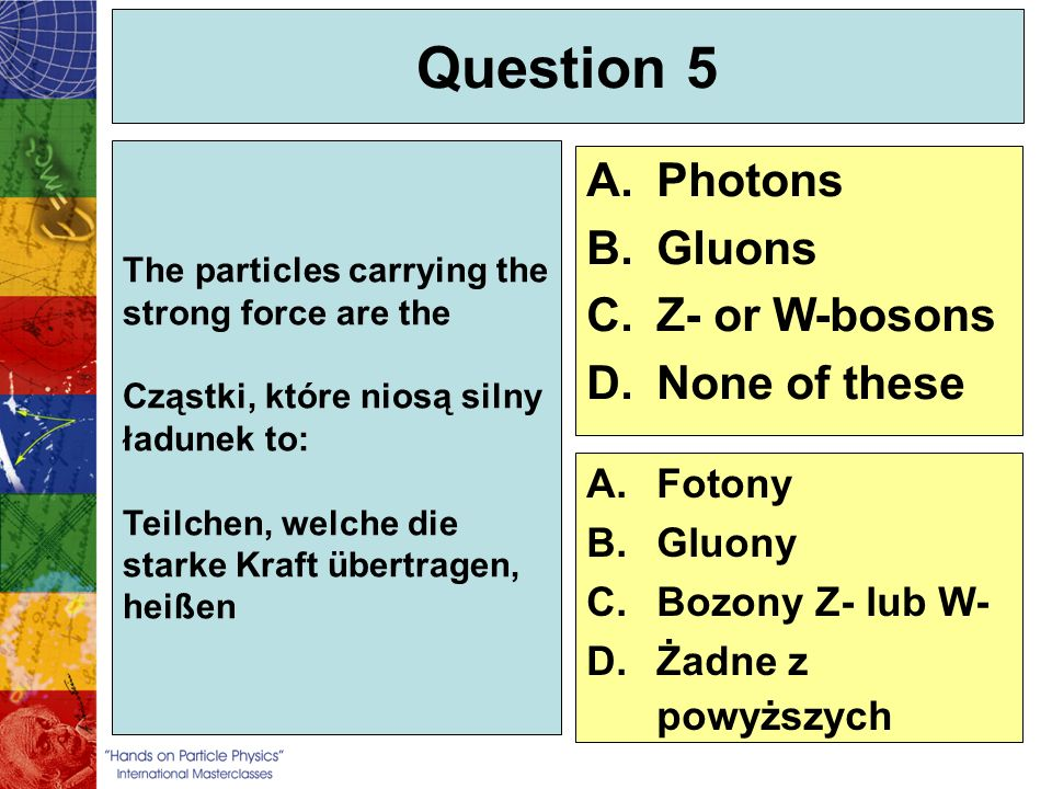 Question 5 Photons Gluons Z- or W-bosons None of these Fotony Gluony