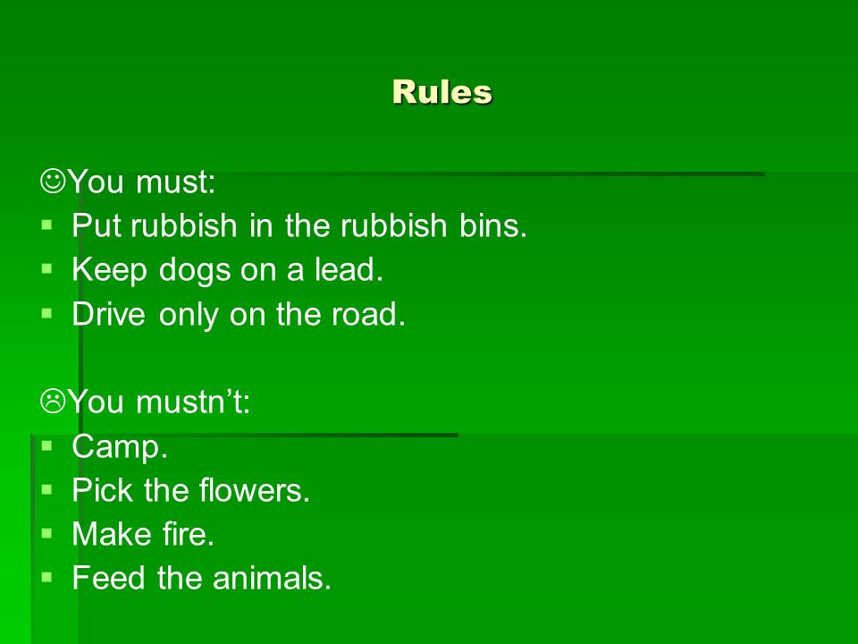 Rules You must: Put rubbish in the rubbish bins. Keep dogs on a lead. Drive only on the road. You mustn't: